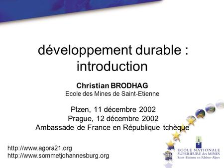 Développement durable : introduction Christian BRODHAG Ecole des Mines de Saint-Etienne Plzen, 11 décembre 2002 Prague, 12 décembre 2002 Ambassade de France.