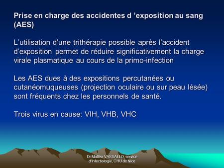 Dr Mattéo VASSALLO, service d'Infectiologie, CHU de Nice Prise en charge des accidentes d exposition au sang (AES) Lutilisation dune trithérapie possible.