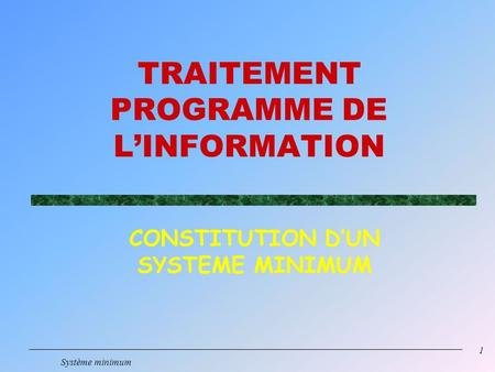 1 Système minimum TRAITEMENT PROGRAMME DE LINFORMATION CONSTITUTION DUN SYSTEME MINIMUM.