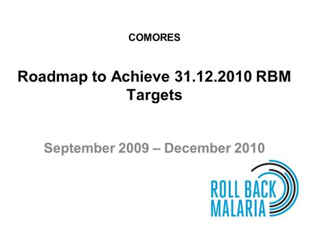 Roadmap to Achieve 31.12.2010 RBM Targets September 2009 – December 2010 COMORES.