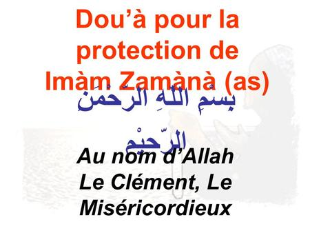 Douà pour la protection de Imàm Zamànà (as) بِِسْمِ اللّهِ الرّحْمَنِ الرّحِيْمِ Au nom dAllah Le Clément, Le Miséricordieux.