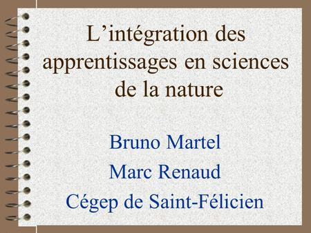 Lintégration des apprentissages en sciences de la nature Bruno Martel Marc Renaud Cégep de Saint-Félicien.