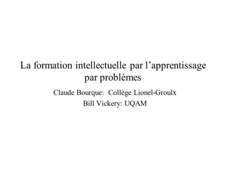 Copyright, 1996 © Dale Carnegie & Associates, Inc. La formation intellectuelle par lapprentissage par problèmes Claude Bourque: Collège Lionel-Groulx Bill.
