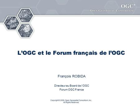 ® Copyright © 2009, Open Geospatial Consortium, Inc., All Rights Reserved. LOGC et le Forum français de lOGC François ROBIDA Directeur au Board de lOGC.