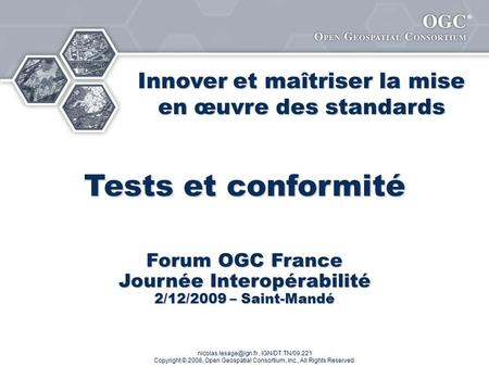 ® IGN/DT.TN/09.221 Copyright © 2008, Open Geospatial Consortium, Inc., All Rights Reserved. Tests et conformité Forum OGC France.