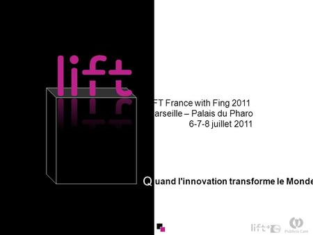 1 uand l'innovation transforme le Monde Q LIFT France with Fing 2011 Marseille – Palais du Pharo 6-7-8 juillet 2011.