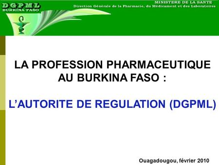 Ouagadougou, février 2010 LA PROFESSION PHARMACEUTIQUE AU BURKINA FASO : LAUTORITE DE REGULATION (DGPML)