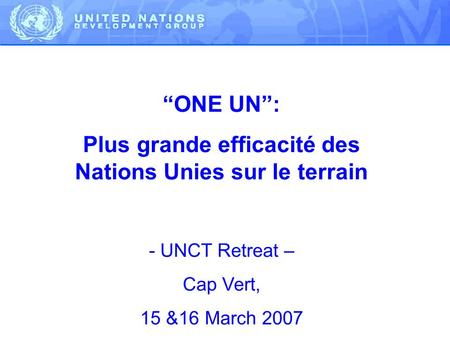 ONE UN: Plus grande efficacité des Nations Unies sur le terrain - UNCT Retreat – Cap Vert, 15 &16 March 2007.
