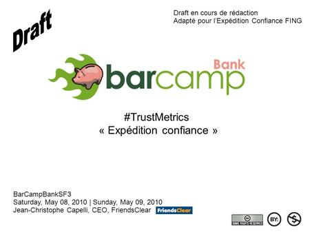 #TrustMetrics « Expédition confiance » BarCampBankSF3 Saturday, May 08, 2010 | Sunday, May 09, 2010 Jean-Christophe Capelli, CEO, FriendsClear Draft en.
