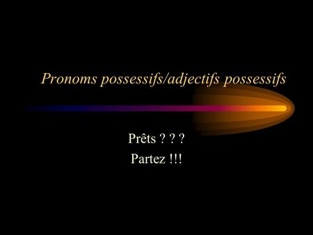 Pronoms possessifs/adjectifs possessifs Prêts ? ? ? Partez !!!