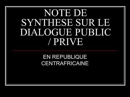 NOTE DE SYNTHESE SUR LE DIALOGUE PUBLIC / PRIVE EN REPUBLIQUE CENTRAFRICAINE.