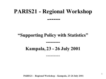 1 PARIS21 – Regional Workshop – Kampala, 23-26 July 2001 PARIS21 - Regional Workshop - ----- Supporting Policy with Statistics --------- Kampala, 23 -