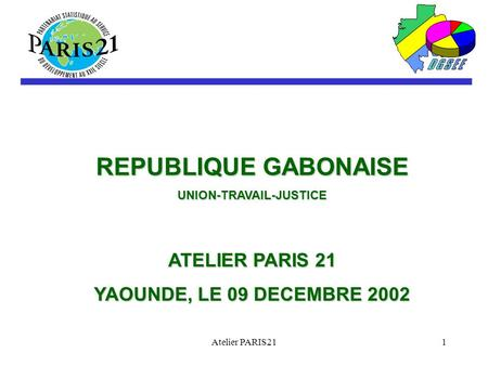 Atelier PARIS211 REPUBLIQUE GABONAISE UNION-TRAVAIL-JUSTICE ATELIER PARIS 21 YAOUNDE, LE 09 DECEMBRE 2002.