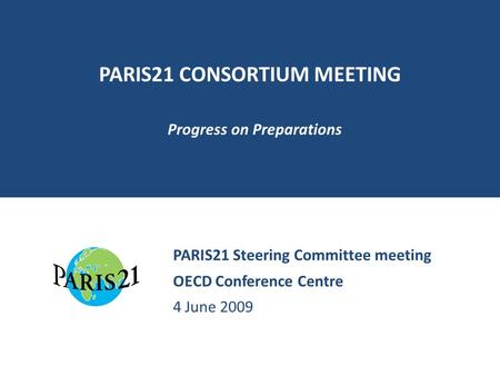 PARIS21 CONSORTIUM MEETING Progress on Preparations PARIS21 Steering Committee meeting OECD Conference Centre 4 June 2009.