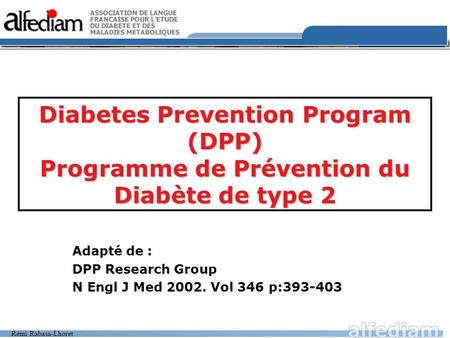 Rémi Rabasa-Lhoret Diabetes Prevention Program (DPP) Programme de Prévention du Diabète de type 2 Adapté de : DPP Research Group N Engl J Med 2002. Vol.