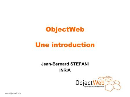 Www.objectweb.org ObjectWeb Une introduction Jean-Bernard STEFANI INRIA.