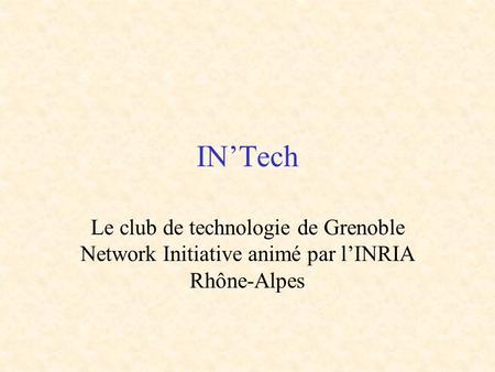 IN'Tech Le club de technologie de Grenoble Network Initiative animé par l'INRIA Rhône-Alpes.