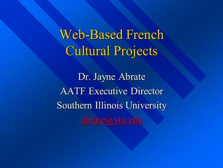 Web-Based French Cultural Projects Dr. Jayne Abrate AATF Executive Director Southern Illinois University