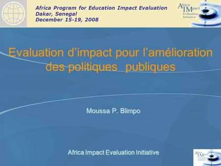 Africa Program for Education Impact Evaluation Dakar, Senegal December 15-19, 2008 Evaluation dimpact pour lamélioration des politiques publiques Moussa.