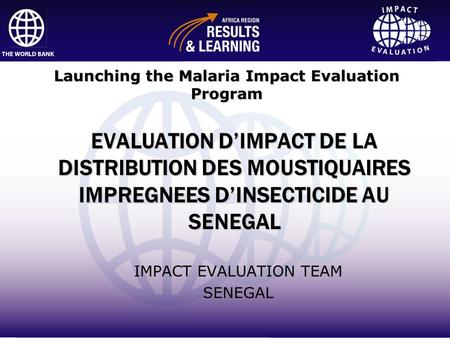 Impact Evaluation EVALUATION DIMPACT DE LA DISTRIBUTION DES MOUSTIQUAIRES IMPREGNEES DINSECTICIDE AU SENEGAL IMPACT EVALUATION TEAM SENEGAL Launching the.