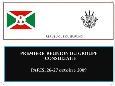 REPUBLIQUE DU BURUNDI PREMIERE REUNION DU GROUPE CONSULTATIF PARIS, 26-27 octobre 2009.