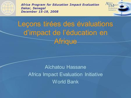 Africa Program for Education Impact Evaluation Dakar, Senegal December 15-19, 2008 Leçons tirées des évaluations dimpact de léducation en Afrique Aïchatou.