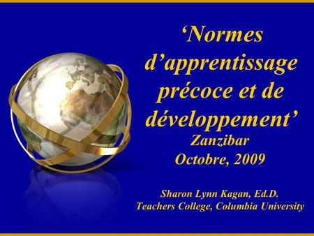 Normes dapprentissage précoce et de développement Zanzibar Octobre, 2009 Sharon Lynn Kagan, Ed.D. Teachers College, Columbia University.