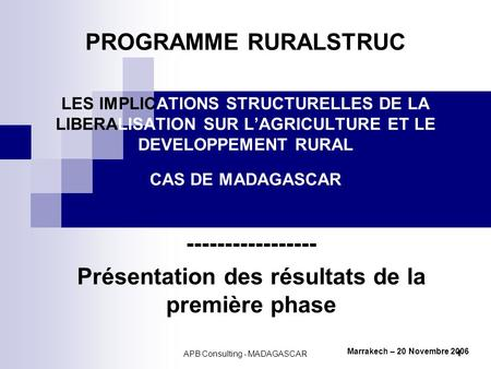 APB Consulting - MADAGASCAR 1 PROGRAMME RURALSTRUC LES IMPLICATIONS STRUCTURELLES DE LA LIBERALISATION SUR LAGRICULTURE ET LE DEVELOPPEMENT RURAL CAS DE.
