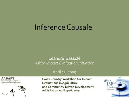 Cross-Country Workshop for Impact Evaluations in Agriculture and Community Driven Development Addis Ababa, April 13-16, 2009 1 Inference Causale Léandre.
