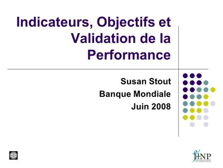 Indicateurs, Objectifs et Validation de la Performance Susan Stout Banque Mondiale Juin 2008.