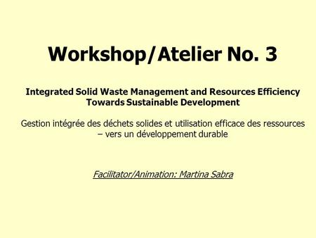 Workshop/Atelier No. 3 Integrated Solid Waste Management and Resources Efficiency Towards Sustainable Development Gestion intégrée des déchets solides.