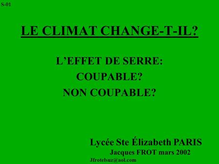 LE CLIMAT CHANGE-T-IL? LEFFET DE SERRE: COUPABLE? NON COUPABLE? Lycée Ste Élizabeth PARIS Jacques FROT mars 2002 S-01.