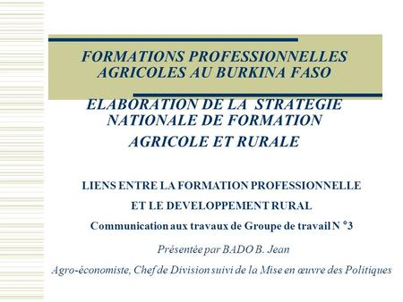 FORMATIONS PROFESSIONNELLES AGRICOLES AU BURKINA FASO ELABORATION DE LA STRATEGIE NATIONALE DE FORMATION AGRICOLE ET RURALE LIENS ENTRE LA FORMATION PROFESSIONNELLE.