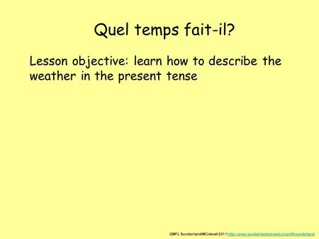 Quel temps fait-il? Lesson objective: learn how to describe the weather in the present tense ©MFL Sunderland/MColwell 2011