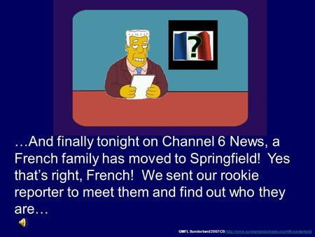 …And finally tonight on Channel 6 News, a French family has moved to Springfield! Yes that's right, French! We sent our rookie reporter to meet them.