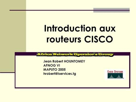 Introduction aux routeurs CISCO Jean Robert HOUNTOMEY AFNOG VI MAPUTO 2005