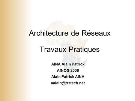 1 © 2001, Cisco Systems, Inc. All rights reserved. Architecture de Réseaux Travaux Pratiques AINA Alain Patrick AfNOG 2006 Alain Patrick AINA
