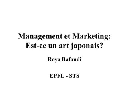 Management et Marketing: Est-ce un art japonais? Roya Bafandi EPFL - STS.