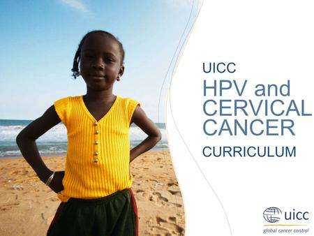 UICC HPV and Cervical Cancer Curriculum Chapter 6.c.3. Methods of treatment - Radiation Prof. Achim Schneider, MD, MPH UICC HPV and CERVICAL CANCER CURRICULUM.