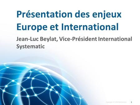 Copyright © 2010 Systematic Présentation des enjeux Europe et International 1 Jean-Luc Beylat, Vice-Président International Systematic.