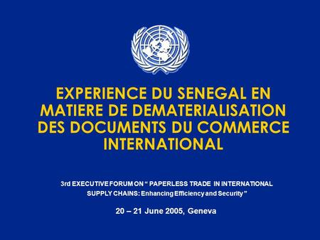 3rd EXECUTIVE FORUM ON PAPERLESS TRADE IN INTERNATIONAL SUPPLY CHAINS: Enhancing Efficiency and Security 20 – 21 June 2005, Geneva EXPERIENCE DU SENEGAL.