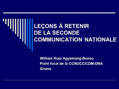 LEÇONS À RETENIR DE LA SECONDE COMMUNICATION NATIONALE William Kojo Agyemang-Bonsu Point focal de la CCNUCC/CDM-DNA Ghana.