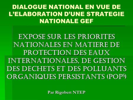 DIALOGUE NATIONAL EN VUE DE LELABORATION DUNE STRATEGIE NATIONALE GEF EXPOSE SUR LES PRIORITES NATIONALES EN MATIERE DE PROTECTION DES EAUX INTERNATIONALES,