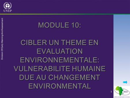 Division Of Early Warning And Assessment 1 MODULE 10: CIBLER UN THEME EN EVALUATION ENVIRONNEMENTALE: VULNERABILITE HUMAINE DUE AU CHANGEMENT ENVIRONMENTAL.