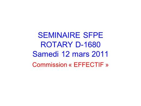 SEMINAIRE SFPE ROTARY D-1680 Samedi 12 mars 2011 Commission « EFFECTIF »