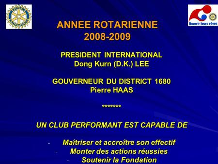 ANNEE ROTARIENNE 2008-2009 PRESIDENT INTERNATIONAL Dong Kurn (D.K.) LEE GOUVERNEUR DU DISTRICT 1680 Pierre HAAS ******* UN CLUB PERFORMANT EST CAPABLE.