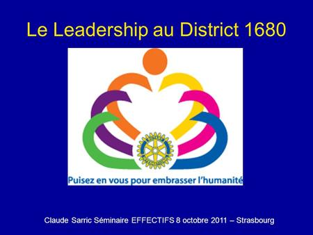 Le Leadership au District 1680 Claude Sarric Séminaire EFFECTIFS 8 octobre 2011 – Strasbourg.