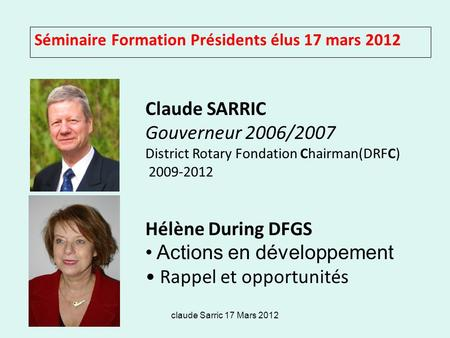 Claude Sarric 17 Mars 2012 Séminaire Formation Présidents élus 17 mars 2012 Claude SARRIC Gouverneur 2006/2007 District Rotary Fondation Chairman(DRFC)