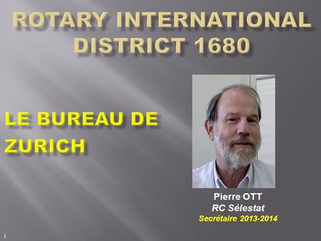 Pierre OTT RC Sélestat Secrétaire 2013-2014 1. Rotary International Resources for Club Leaders Le bureau de Zurich Pierre Ott -Past-Présidents (2x) -Secrétaire.