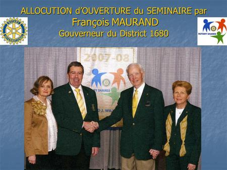 ALLOCUTION dOUVERTURE du SEMINAIRE par François MAURAND Gouverneur du District 1680.